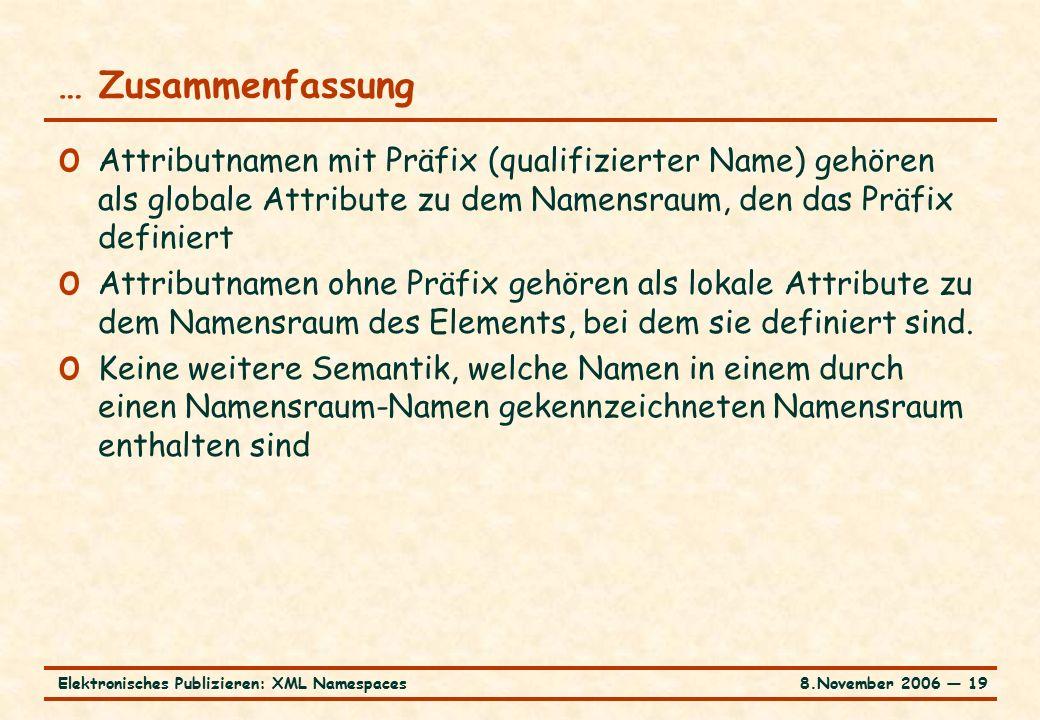 8.November 2006 ― 19Elektronisches Publizieren: XML Namespaces … Zusammenfassung o Attributnamen mit Präfix (qualifizierter Name) gehören als globale Attribute zu dem Namensraum, den das Präfix definiert o Attributnamen ohne Präfix gehören als lokale Attribute zu dem Namensraum des Elements, bei dem sie definiert sind.