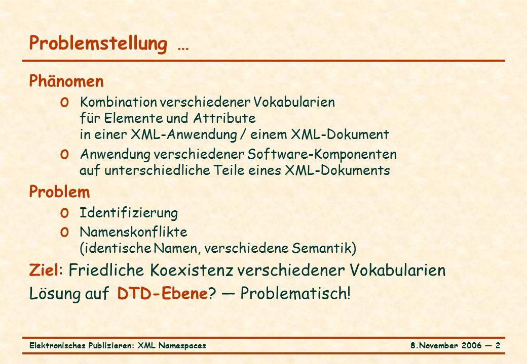 8.November 2006 ― 2Elektronisches Publizieren: XML Namespaces Problemstellung … Phänomen o Kombination verschiedener Vokabularien für Elemente und Attribute in einer XML-Anwendung / einem XML-Dokument o Anwendung verschiedener Software-Komponenten auf unterschiedliche Teile eines XML-Dokuments Problem o Identifizierung o Namenskonflikte (identische Namen, verschiedene Semantik) Ziel: Friedliche Koexistenz verschiedener Vokabularien Lösung auf DTD-Ebene.