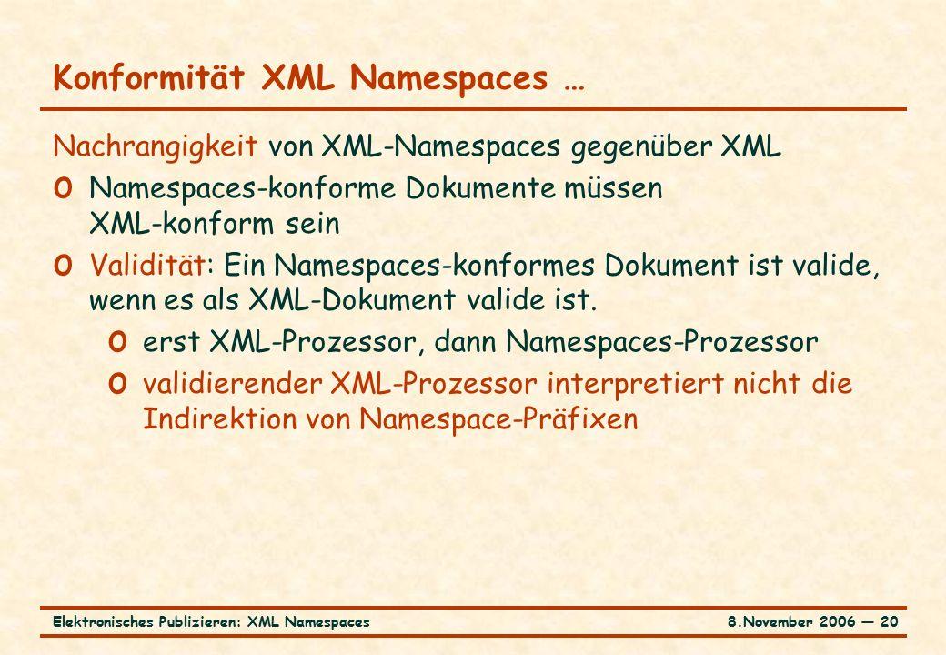 8.November 2006 ― 20Elektronisches Publizieren: XML Namespaces Konformität XML Namespaces … Nachrangigkeit von XML-Namespaces gegenüber XML o Namespaces-konforme Dokumente müssen XML-konform sein o Validität: Ein Namespaces-konformes Dokument ist valide, wenn es als XML-Dokument valide ist.