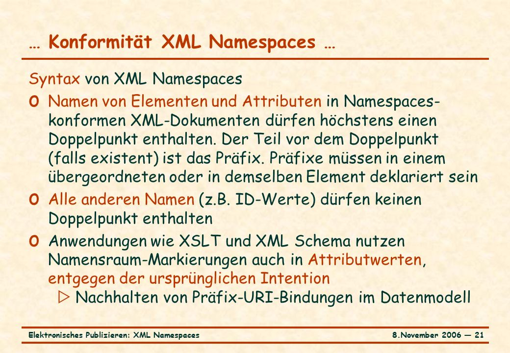 8.November 2006 ― 21Elektronisches Publizieren: XML Namespaces … Konformität XML Namespaces … Syntax von XML Namespaces o Namen von Elementen und Attributen in Namespaces- konformen XML-Dokumenten dürfen höchstens einen Doppelpunkt enthalten.