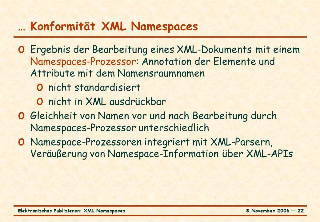 8.November 2006 ― 22Elektronisches Publizieren: XML Namespaces … Konformität XML Namespaces o Ergebnis der Bearbeitung eines XML-Dokuments mit einem Namespaces-Prozessor: Annotation der Elemente und Attribute mit dem Namensraumnamen o nicht standardisiert o nicht in XML ausdrückbar o Gleichheit von Namen vor und nach Bearbeitung durch Namespaces-Prozessor unterschiedlich o Namespace-Prozessoren integriert mit XML-Parsern, Veräußerung von Namespace-Information über XML-APIs