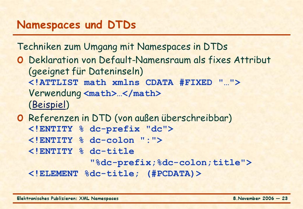 8.November 2006 ― 23Elektronisches Publizieren: XML Namespaces Namespaces und DTDs Techniken zum Umgang mit Namespaces in DTDs o Deklaration von Default-Namensraum als fixes Attribut (geeignet für Dateninseln) Verwendung … (Beispiel)Beispiel o Referenzen in DTD (von außen überschreibbar)