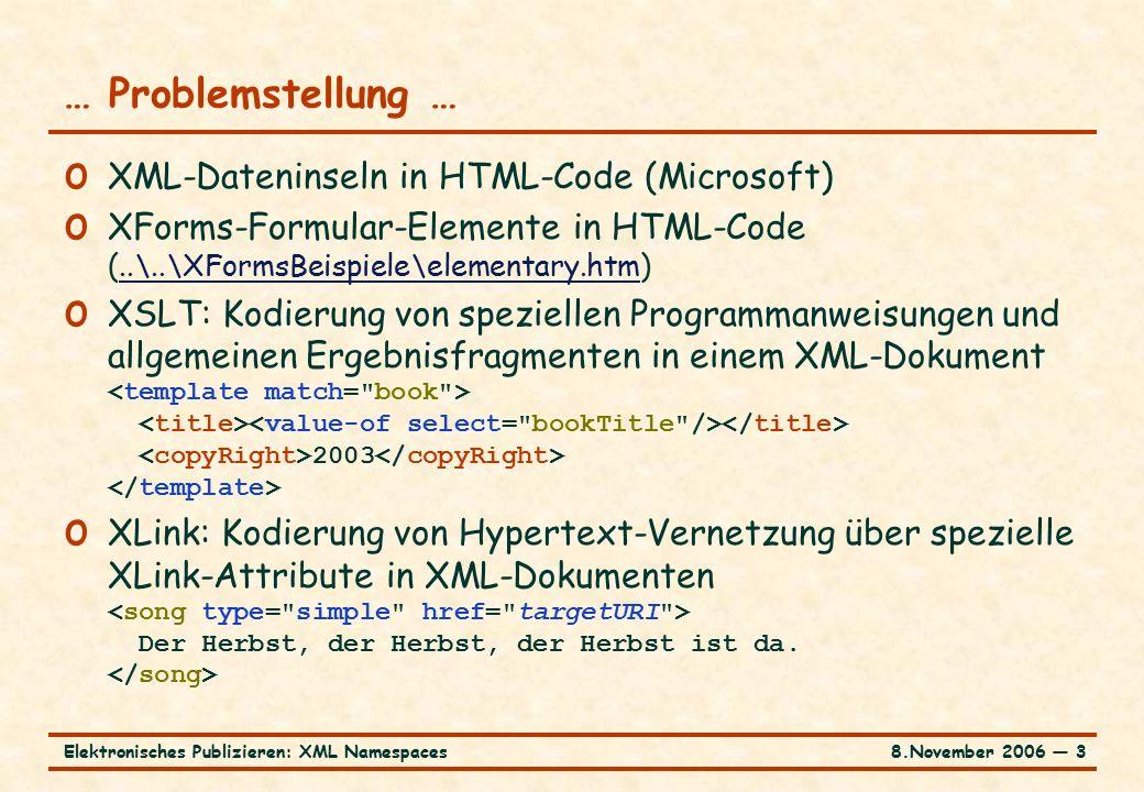 8.November 2006 ― 14Elektronisches Publizieren: XML Namespaces … Kodierung … o Gültigkeitsbereich der Präfixdefinition o innerhalb des Elements, in dem das Präfix definiert ist, einschließlich des Elements selbst o Überschreiben der Definition innerhalb der Elementhierarchie möglich o Binden des leeren Präfixes an Namensraumnamen (URI) möglich (Defaultnamensraum) o mittels des Attributs xmlns (ohne Doppelpunkt) o Überschreiben der Definition innerhalb der Elementhierarchie möglich o Rücksetzen auf anonymen, universellen Namensraum durch Definition xmlns=