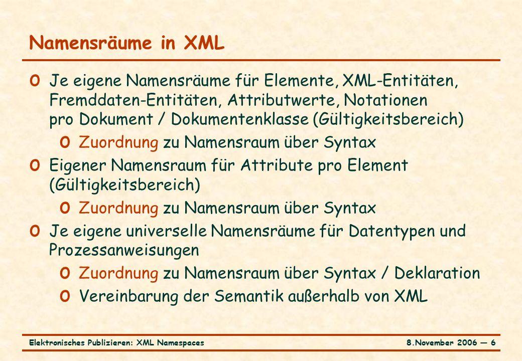 8.November 2006 ― 6Elektronisches Publizieren: XML Namespaces Namensräume in XML o Je eigene Namensräume für Elemente, XML-Entitäten, Fremddaten-Entitäten, Attributwerte, Notationen pro Dokument / Dokumentenklasse (Gültigkeitsbereich) o Zuordnung zu Namensraum über Syntax o Eigener Namensraum für Attribute pro Element (Gültigkeitsbereich) o Zuordnung zu Namensraum über Syntax o Je eigene universelle Namensräume für Datentypen und Prozessanweisungen o Zuordnung zu Namensraum über Syntax / Deklaration o Vereinbarung der Semantik außerhalb von XML