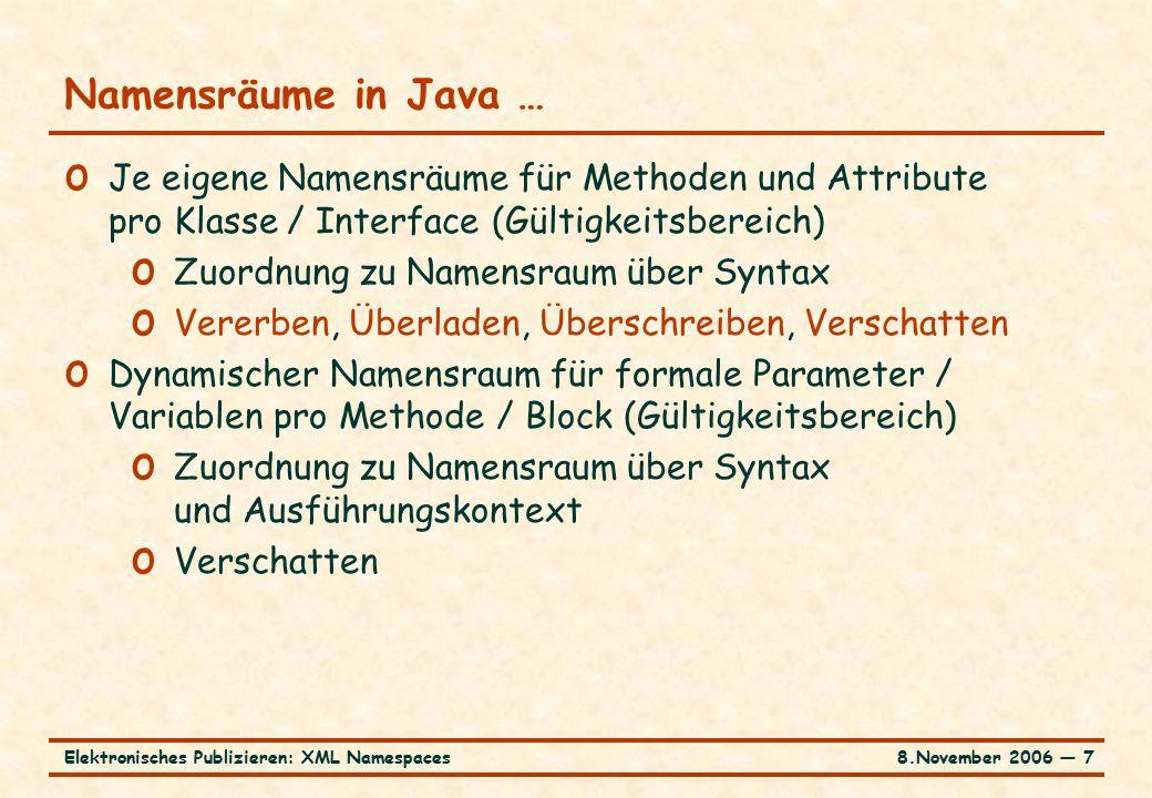 8.November 2006 ― 7Elektronisches Publizieren: XML Namespaces Namensräume in Java … o Je eigene Namensräume für Methoden und Attribute pro Klasse / Interface (Gültigkeitsbereich) o Zuordnung zu Namensraum über Syntax o Vererben, Überladen, Überschreiben, Verschatten o Dynamischer Namensraum für formale Parameter / Variablen pro Methode / Block (Gültigkeitsbereich) o Zuordnung zu Namensraum über Syntax und Ausführungskontext o Verschatten