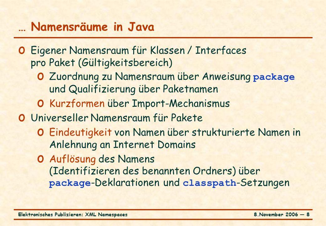 8.November 2006 ― 8Elektronisches Publizieren: XML Namespaces … Namensräume in Java o Eigener Namensraum für Klassen / Interfaces pro Paket (Gültigkeitsbereich) o Zuordnung zu Namensraum über Anweisung package und Qualifizierung über Paketnamen o Kurzformen über Import-Mechanismus o Universeller Namensraum für Pakete o Eindeutigkeit von Namen über strukturierte Namen in Anlehnung an Internet Domains o Auflösung des Namens (Identifizieren des benannten Ordners) über package -Deklarationen und classpath -Setzungen