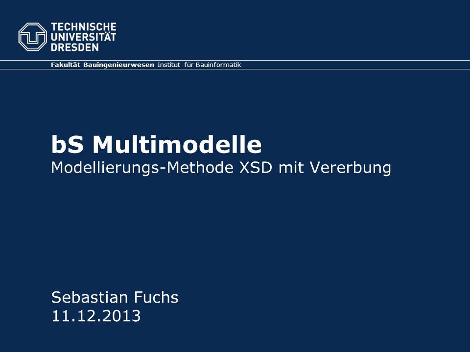 Fakultät Bauingenieurwesen Institut für Bauinformatik bS Multimodelle Modellierungs-Methode XSD mit Vererbung Sebastian Fuchs 11.12.2013