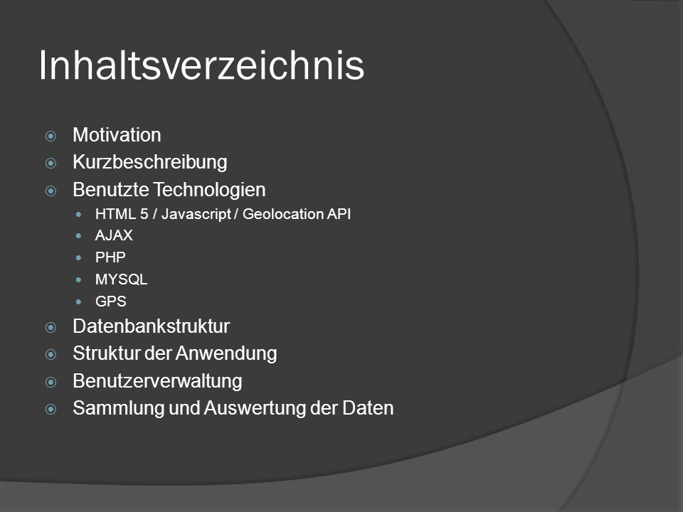 Inhaltsverzeichnis  Motivation  Kurzbeschreibung  Benutzte Technologien HTML 5 / Javascript / Geolocation API AJAX PHP MYSQL GPS  Datenbankstruktu