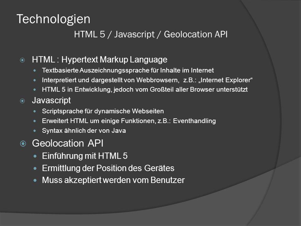 """Technologien  HTML : Hypertext Markup Language Textbasierte Auszeichnungssprache für Inhalte im Internet Interpretiert und dargestellt von Webbrowsern, z.B.: """"Internet Explorer HTML 5 in Entwicklung, jedoch vom Großteil aller Browser unterstützt  Javascript Scriptsprache für dynamische Webseiten Erweitert HTML um einige Funktionen, z.B.: Eventhandling Syntax ähnlich der von Java  Geolocation API Einführung mit HTML 5 Ermittlung der Position des Gerätes Muss akzeptiert werden vom Benutzer HTML 5 / Javascript / Geolocation API"""