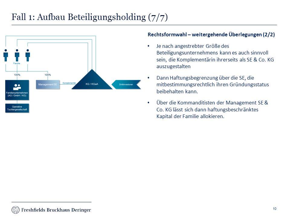 Print slide Fall 1: Aufbau Beteiligungsholding (7/7) Rechtsformwahl – weitergehende Überlegungen (2/2) Je nach angestrebter Größe des Beteiligungsunternehmens kann es auch sinnvoll sein, die Komplementärin ihrerseits als SE & Co.