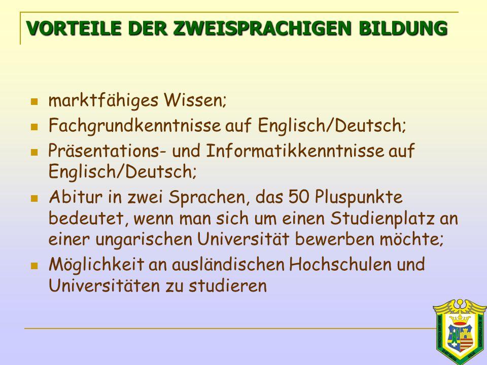 VORTEILE DER ZWEISPRACHIGEN BILDUNG marktfähiges Wissen; Fachgrundkenntnisse auf Englisch/Deutsch; Präsentations- und Informatikkenntnisse auf Englisch/Deutsch; Abitur in zwei Sprachen, das 50 Pluspunkte bedeutet, wenn man sich um einen Studienplatz an einer ungarischen Universität bewerben möchte; Möglichkeit an ausländischen Hochschulen und Universitäten zu studieren