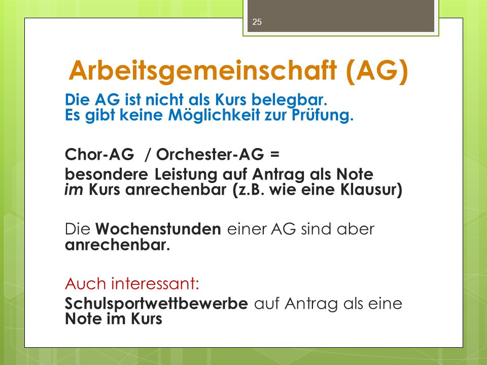 Arbeitsgemeinschaft (AG) Die AG ist nicht als Kurs belegbar. Es gibt keine Möglichkeit zur Prüfung. Chor-AG / Orchester-AG = besondere Leistung auf An