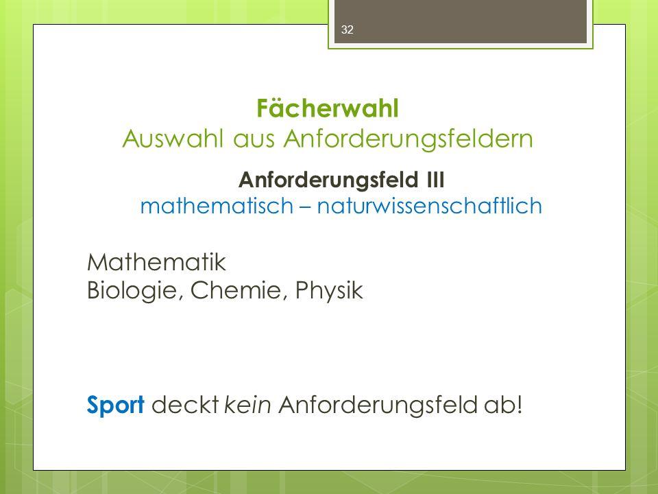 Fächerwahl Auswahl aus Anforderungsfeldern Anforderungsfeld III mathematisch – naturwissenschaftlich Mathematik Biologie, Chemie, Physik Sport deckt k