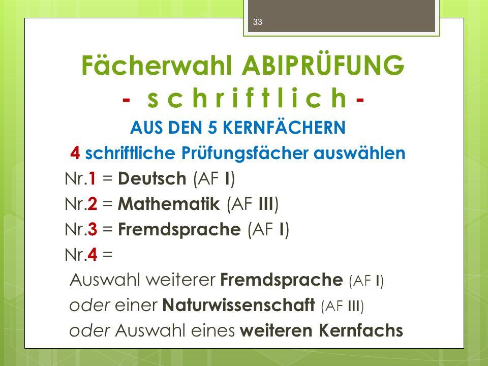 Fächerwahl ABIPRÜFUNG - s c h r i f t l i c h - AUS DEN 5 KERNFÄCHERN 4 schriftliche Prüfungsfächer auswählen Nr. 1 = Deutsch (AF I ) Nr. 2 = Mathemat