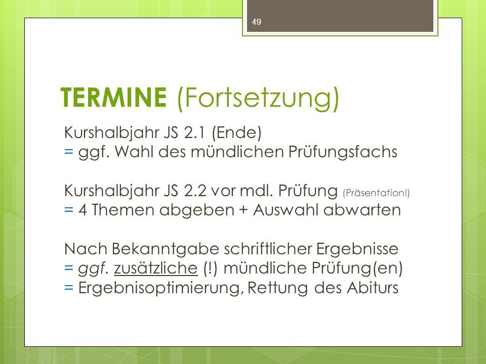 TERMINE (Fortsetzung) Kurshalbjahr JS 2.1 (Ende) = ggf. Wahl des mündlichen Prüfungsfachs Kurshalbjahr JS 2.2 vor mdl. Prüfung (Präsentation!) = 4 The