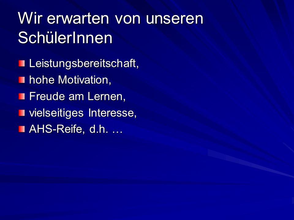 Wir erwarten von unseren SchülerInnen Leistungsbereitschaft, hohe Motivation, Freude am Lernen, vielseitiges Interesse, AHS-Reife, d.h.