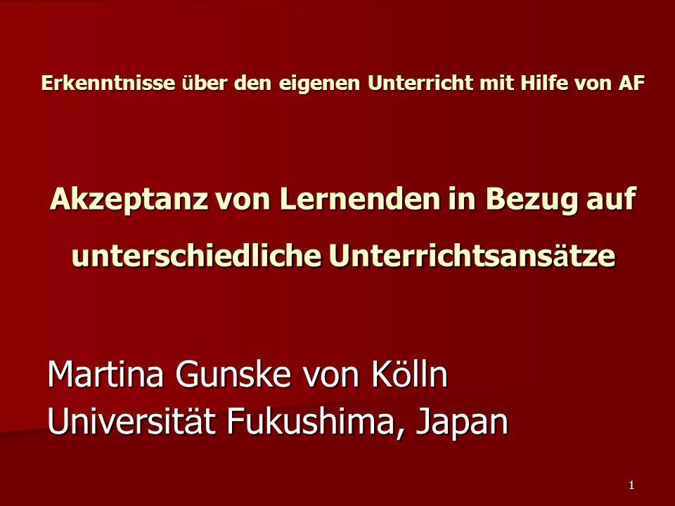 1 Erkenntnisse ü ber den eigenen Unterricht mit Hilfe von AF Akzeptanz von Lernenden in Bezug auf unterschiedliche Unterrichtsans ä tze Martina Gunske von K ö lln Universit ä t Fukushima, Japan