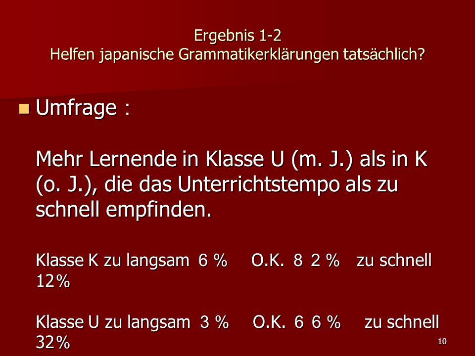 10 Ergebnis 1-2 Helfen japanische Grammatikerkl ä rungen tats ä chlich? Umfrage : Mehr Lernende in Klasse U (m. J.) als in K (o. J.), die das Unterric