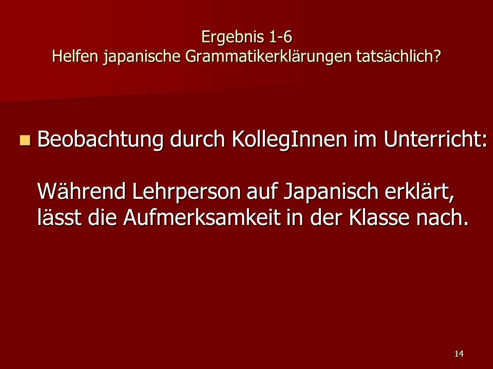 14 Ergebnis 1-6 Helfen japanische Grammatikerkl ä rungen tats ä chlich? Beobachtung durch KollegInnen im Unterricht: W ä hrend Lehrperson auf Japanisc