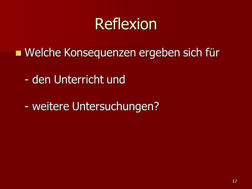 17 Reflexion Welche Konsequenzen ergeben sich f ü r - den Unterricht und - weitere Untersuchungen? Welche Konsequenzen ergeben sich f ü r - den Unterr