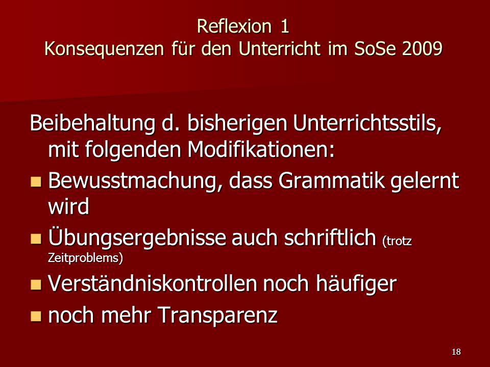 18 Reflexion 1 Konsequenzen f ü r den Unterricht im SoSe 2009 Beibehaltung d. bisherigen Unterrichtsstils, mit folgenden Modifikationen: Bewusstmachun