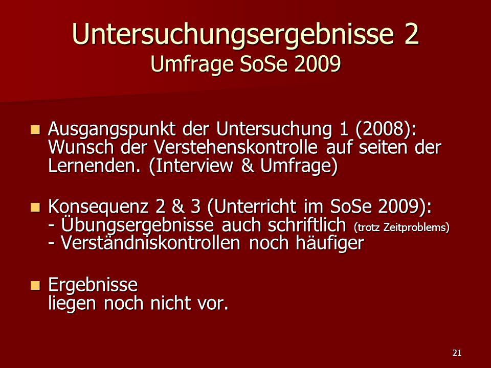 21 Untersuchungsergebnisse 2 Umfrage SoSe 2009 Ausgangspunkt der Untersuchung 1 (2008): Wunsch der Verstehenskontrolle auf seiten der Lernenden.