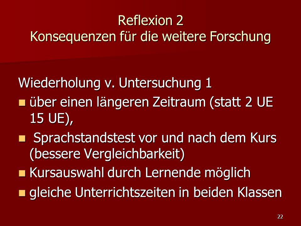 22 Reflexion 2 Konsequenzen f ü r die weitere Forschung Wiederholung v. Untersuchung 1 ü ber einen l ä ngeren Zeitraum (statt 2 UE 15 UE), ü ber einen