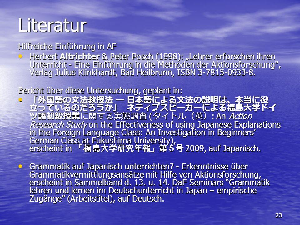 """23 Literatur Hilfreiche Einführung in AF Herbert Altrichter & Peter Posch (1998): """"Lehrer erforschen ihren Unterricht - Eine Einführung in die Methoden der Aktionsforschung , Verlag Julius Klinkhardt, Bad Heilbrunn, ISBN 3-7815-0933-8."""