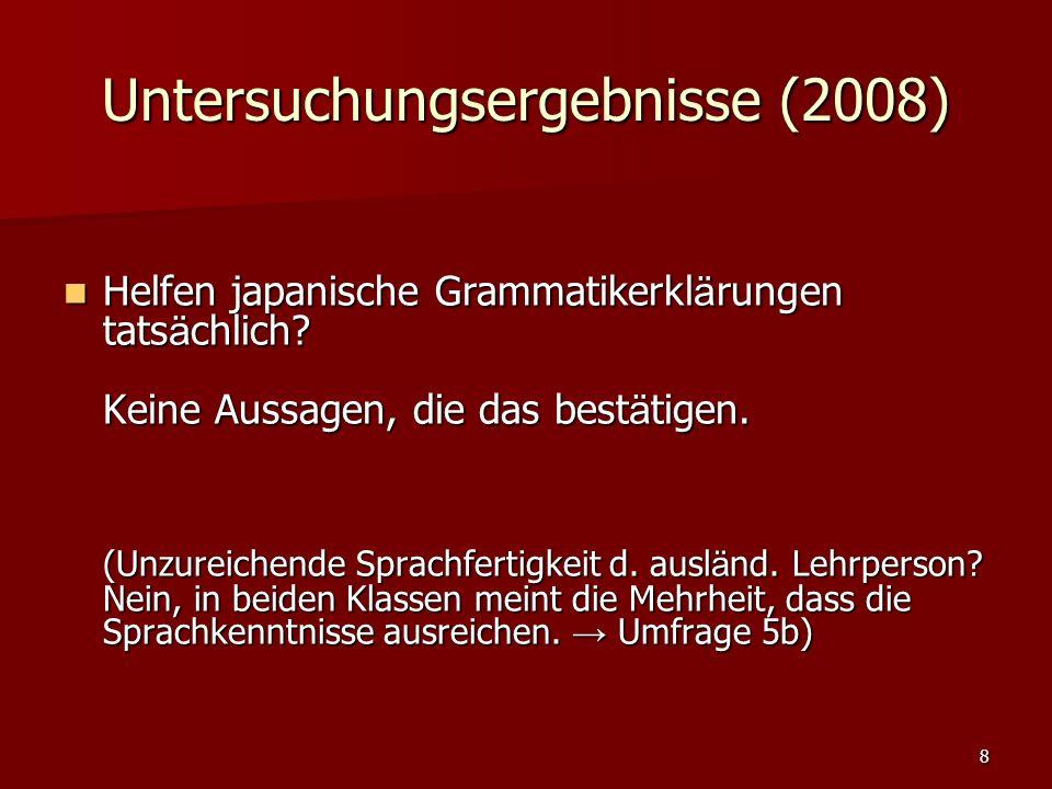 8 Untersuchungsergebnisse (2008) Helfen japanische Grammatikerkl ä rungen tats ä chlich? Keine Aussagen, die das best ä tigen. (Unzureichende Sprachfe