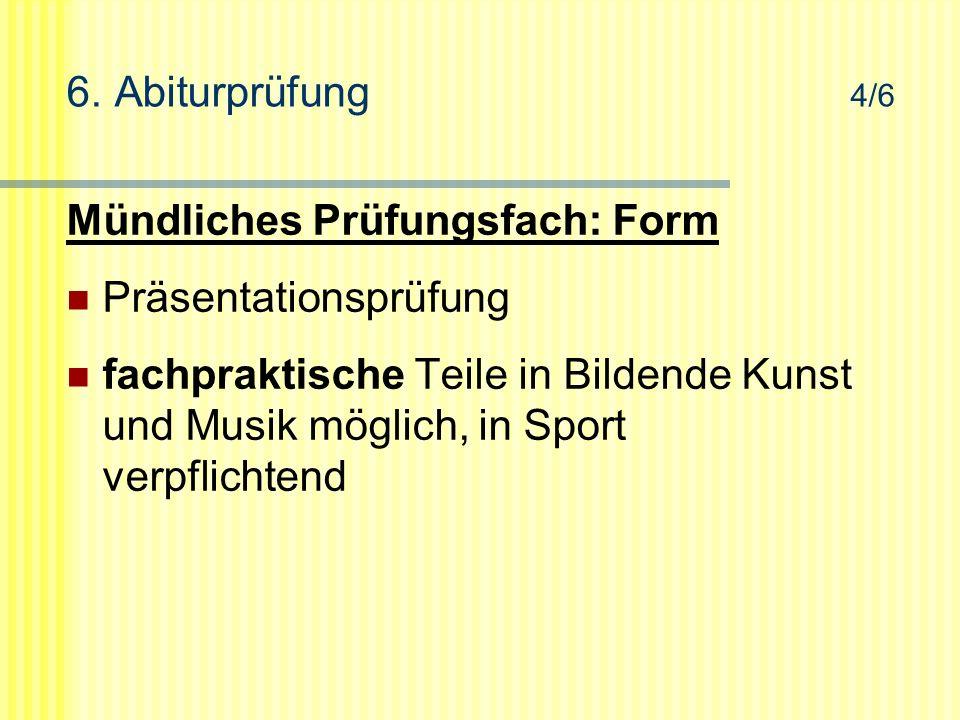 6. Abiturprüfung 4/6 Mündliches Prüfungsfach: Form Präsentationsprüfung fachpraktische Teile in Bildende Kunst und Musik möglich, in Sport verpflichte