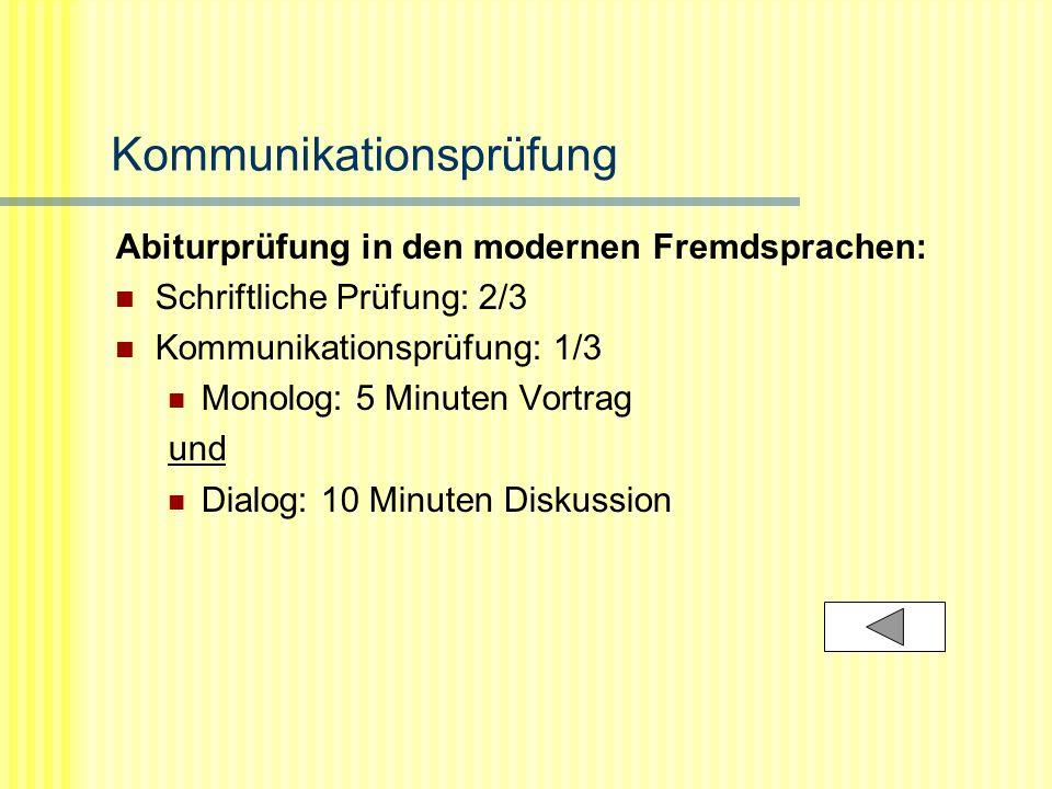 Kommunikationsprüfung Abiturprüfung in den modernen Fremdsprachen: Schriftliche Prüfung: 2/3 Kommunikationsprüfung: 1/3 Monolog: 5 Minuten Vortrag und Dialog: 10 Minuten Diskussion