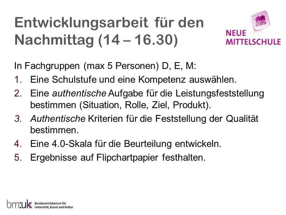 Entwicklungsarbeit für den Nachmittag (14 – 16.30) In Fachgruppen (max 5 Personen) D, E, M: 1.Eine Schulstufe und eine Kompetenz auswählen. 2.Eine aut