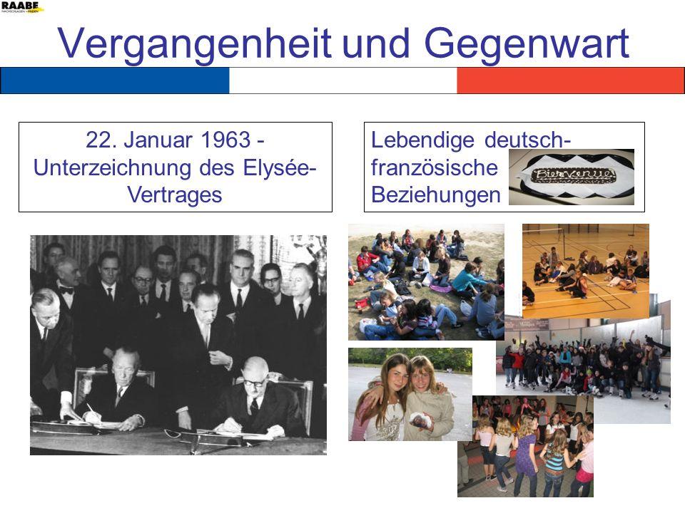 Vergangenheit und Gegenwart 22. Januar 1963 - Unterzeichnung des Elysée- Vertrages Lebendige deutsch- französische Beziehungen