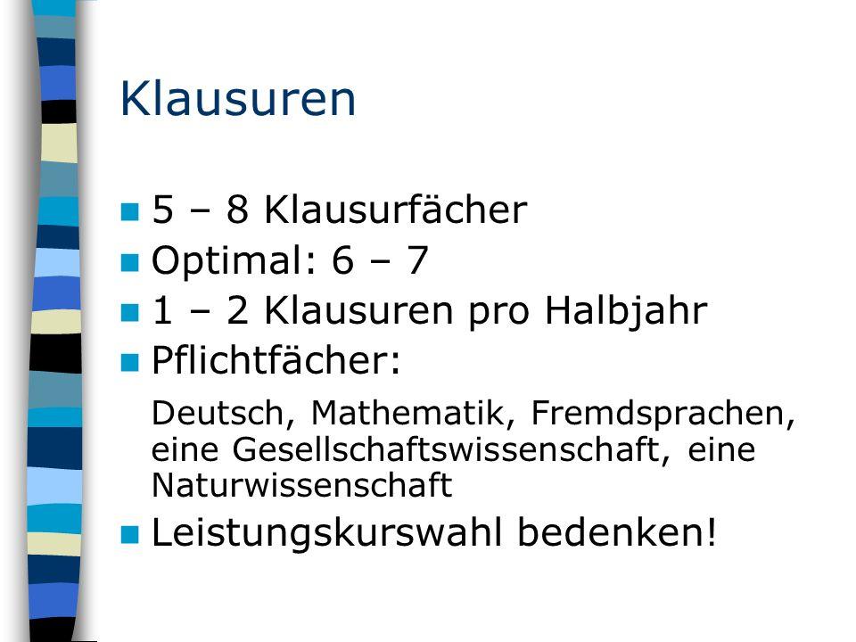 Klausuren 5 – 8 Klausurfächer Optimal: 6 – 7 1 – 2 Klausuren pro Halbjahr Pflichtfächer: Deutsch, Mathematik, Fremdsprachen, eine Gesellschaftswissenschaft, eine Naturwissenschaft Leistungskurswahl bedenken!