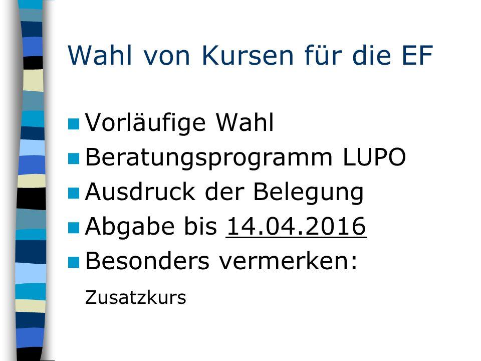 Wahl von Kursen für die EF Vorläufige Wahl Beratungsprogramm LUPO Ausdruck der Belegung Abgabe bis 14.04.2016 Besonders vermerken: Zusatzkurs