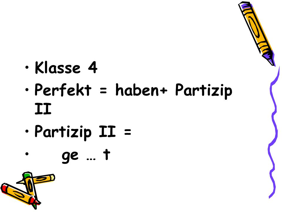 Klasse 4 Perfekt = haben+ Partizip ΙΙ Partizip ΙΙ = ge … t