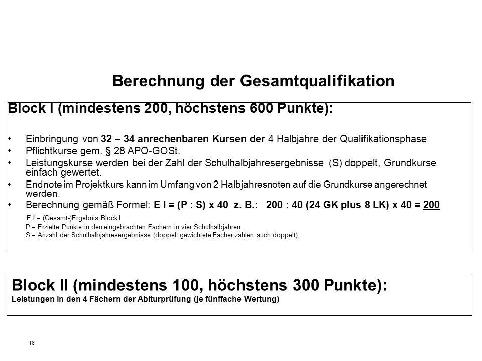 18 Berechnung der Gesamtqualifikation Block I (mindestens 200, höchstens 600 Punkte): Einbringung von 32 – 34 anrechenbaren Kursen der 4 Halbjahre der Qualifikationsphase Pflichtkurse gem.