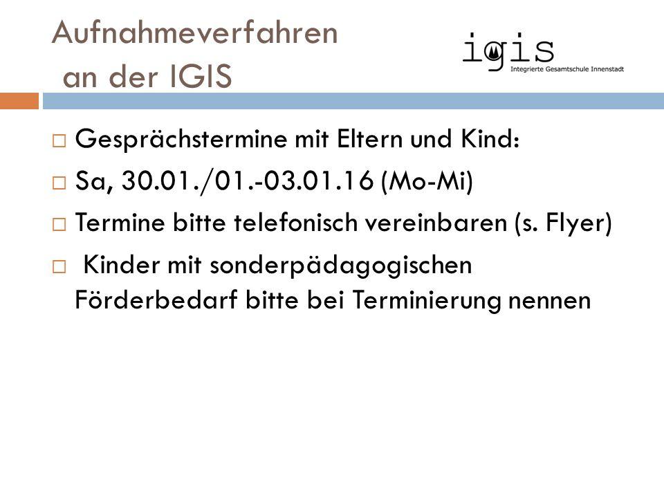 Aufnahmeverfahren an der IGIS  Gesprächstermine mit Eltern und Kind:  Sa, 30.01./01.-03.01.16 (Mo-Mi)  Termine bitte telefonisch vereinbaren (s.