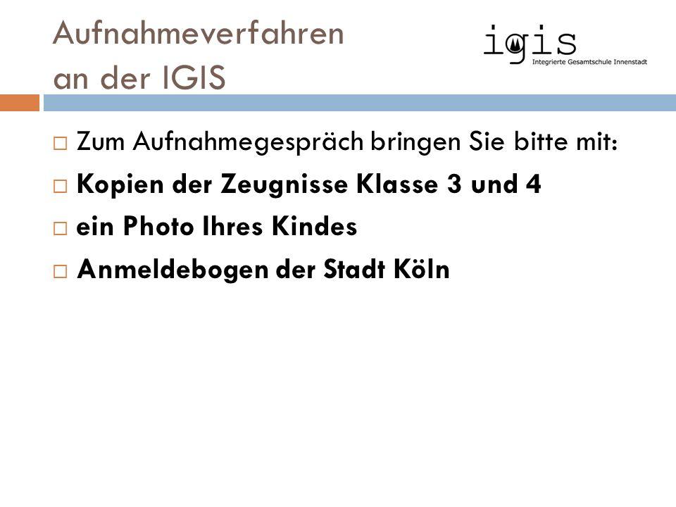 Aufnahmeverfahren an der IGIS  Zum Aufnahmegespräch bringen Sie bitte mit:  Kopien der Zeugnisse Klasse 3 und 4  ein Photo Ihres Kindes  Anmeldebogen der Stadt Köln