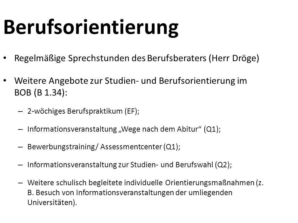 """Berufsorientierung Regelmäßige Sprechstunden des Berufsberaters (Herr Dröge) Weitere Angebote zur Studien- und Berufsorientierung im BOB (B 1.34): – 2-wöchiges Berufspraktikum (EF); – Informationsveranstaltung """"Wege nach dem Abitur (Q1); – Bewerbungstraining/ Assessmentcenter (Q1); – Informationsveranstaltung zur Studien- und Berufswahl (Q2); – Weitere schulisch begleitete individuelle Orientierungsmaßnahmen (z."""
