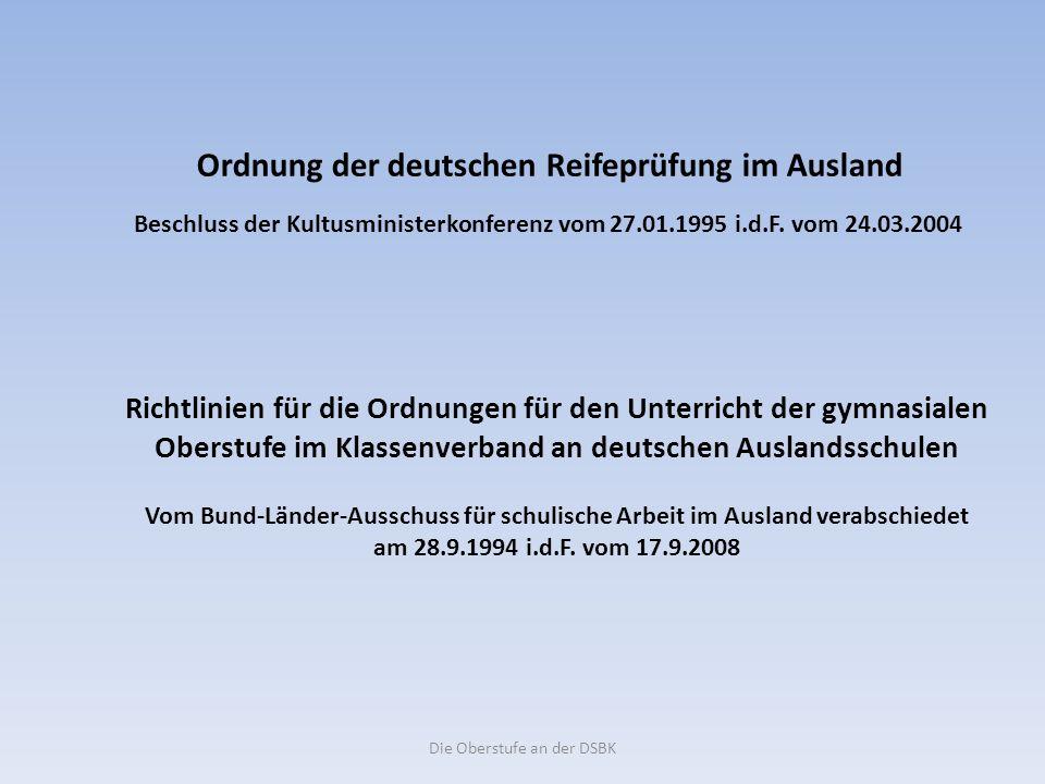 Die Oberstufe an der DSBK Ordnung der deutschen Reifeprüfung im Ausland Beschluss der Kultusministerkonferenz vom 27.01.1995 i.d.F.
