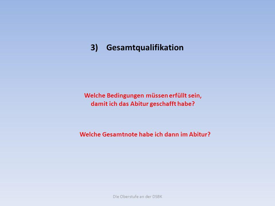 Die Oberstufe an der DSBK 3) Gesamtqualifikation Welche Bedingungen müssen erfüllt sein, damit ich das Abitur geschafft habe.