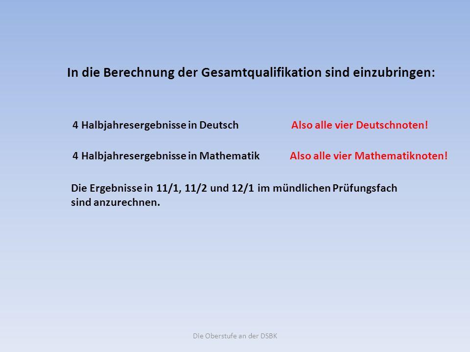 Die Oberstufe an der DSBK In die Berechnung der Gesamtqualifikation sind einzubringen: 4 Halbjahresergebnisse in Deutsch Also alle vier Deutschnoten.