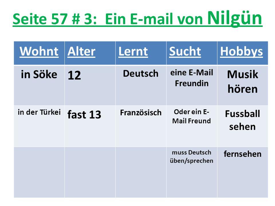 Seite 57 # 3: Ein E-mail von Nilgün WohntAlterLerntSuchtHobbys in Söke 12 Deutsch eine E-Mail Freundin Musik hören in der Türkei fast 13 Französisch Oder ein E- Mail Freund Fussball sehen muss Deutsch üben/sprechen fernsehen