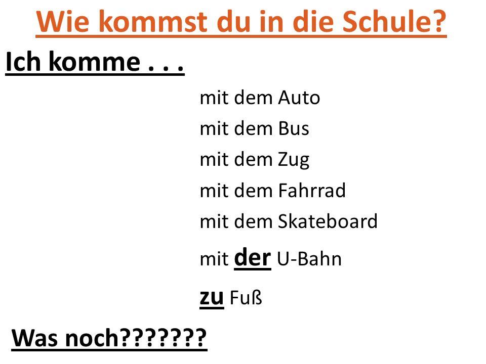 Wie kommst du in die Schule? Ich komme... mit dem Auto mit dem Bus mit dem Zug mit dem Fahrrad mit dem Skateboard mit der U-Bahn zu Fuß Was noch??????