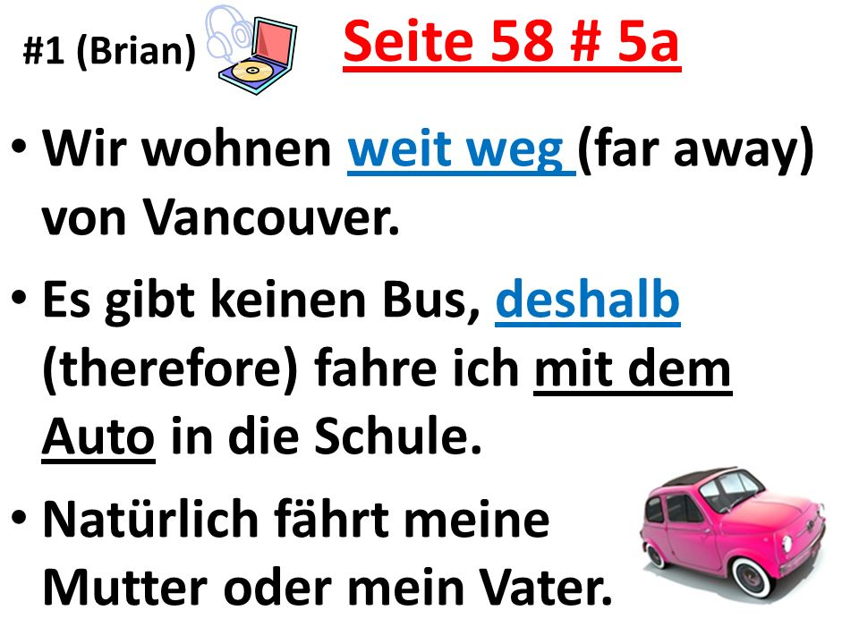 Seite 58 # 5a Wir wohnen weit weg (far away) von Vancouver. Es gibt keinen Bus, deshalb (therefore) fahre ich mit dem Auto in die Schule. Natürlich fä