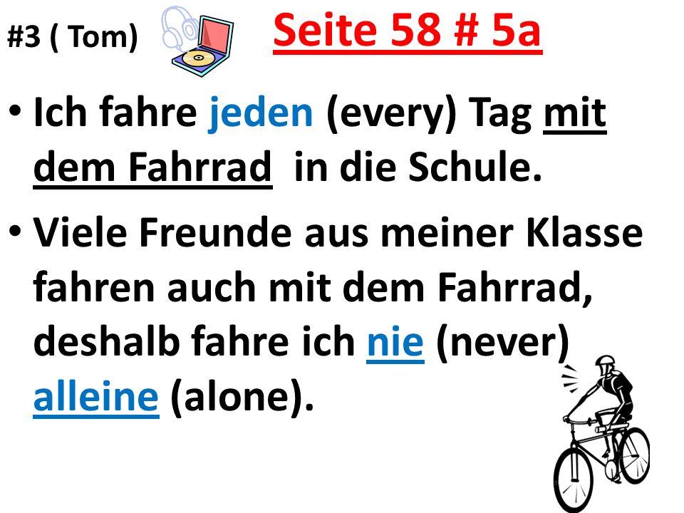 Seite 58 # 5a Ich fahre jeden (every) Tag mit dem Fahrrad in die Schule. Viele Freunde aus meiner Klasse fahren auch mit dem Fahrrad, deshalb fahre ic