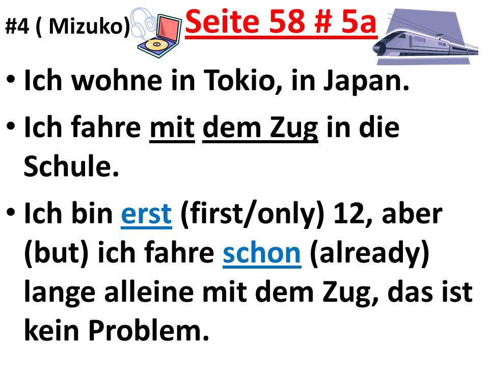 Seite 58 # 5a Ich wohne in Tokio, in Japan. Ich fahre mit dem Zug in die Schule. Ich bin erst (first/only) 12, aber (but) ich fahre schon (already) la