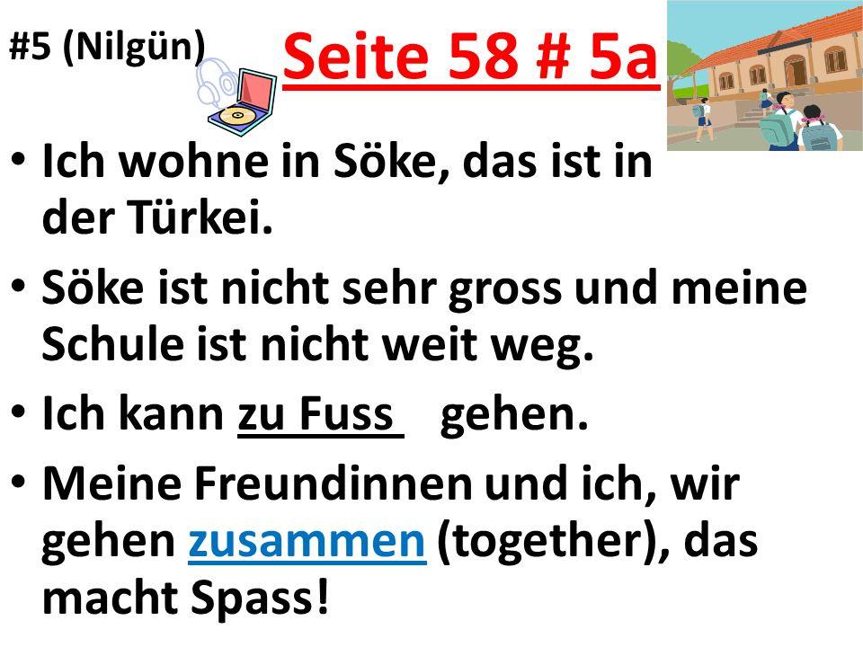 Seite 58 # 5a Ich wohne in Söke, das ist in der Türkei. Söke ist nicht sehr gross und meine Schule ist nicht weit weg. Ich kann zu Fuss gehen. Meine F