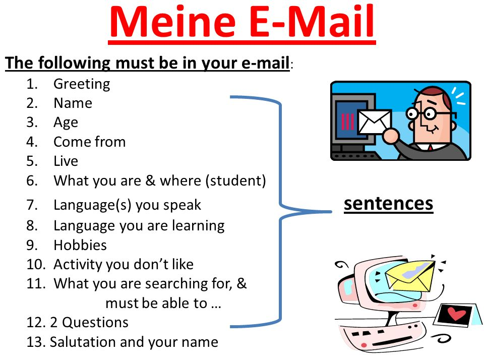 Meine E-Mail The following must be in your e-mail : 1.Greeting 2.Name 3.Age 4.Come from 5.Live 6.What you are & where (student) 7.Language(s) you speak sentences 8.Language you are learning 9.Hobbies 10.Activity you don't like 11.What you are searching for, & must be able to … 12.